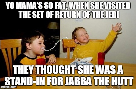 YO MAMA'S SO FAT, WHEN SHE VISITED THE SET OF RETURN OF THE JEDI THEY THOUGHT SHE WAS A STAND-IN FOR JABBA THE HUTT | made w/ Imgflip meme maker