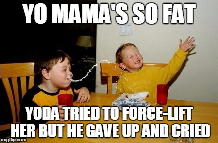 YO MAMA'S SO FAT YODA TRIED TO FORCE-LIFT HER BUT HE GAVE UP AND CRIED | made w/ Imgflip meme maker