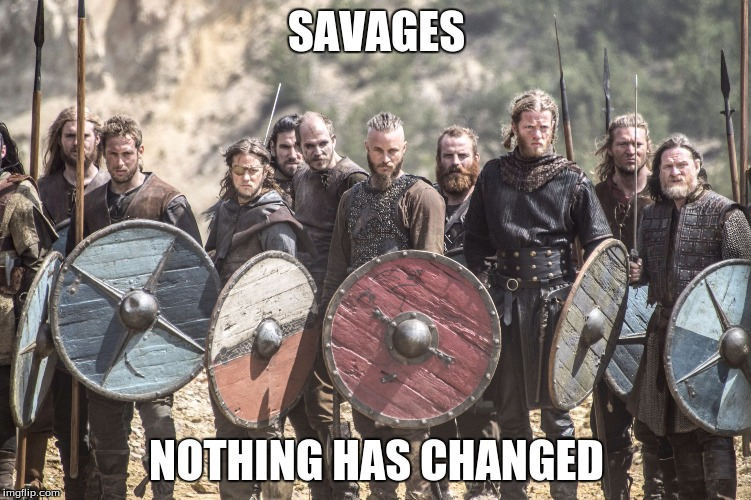 SAVAGES NOTHING HAS CHANGED | image tagged in vikings | made w/ Imgflip meme maker