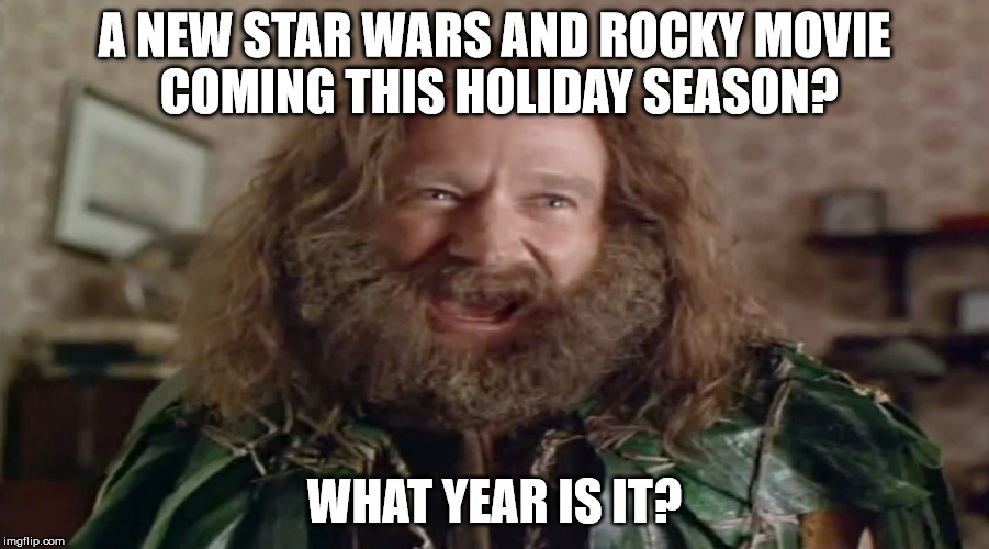 A new Star Wars and Rocky movie coming this holiday season? What year is it? | A NEW STAR WARS AND ROCKY MOVIE COMING THIS HOLIDAY SEASON? WHAT YEAR IS IT? | image tagged in star wars,rocky,jumanji,what year is it | made w/ Imgflip meme maker