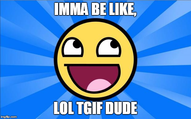 Happy Face | IMMA BE LIKE, LOL TGIF DUDE | image tagged in happy face | made w/ Imgflip meme maker