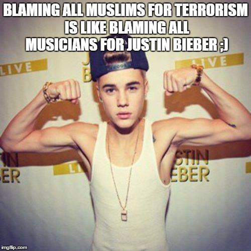 Bieber | BLAMING ALL MUSLIMS FOR TERRORISM IS LIKE BLAMING ALL MUSICIANS FOR JUSTIN BIEBER ;) | image tagged in bieber | made w/ Imgflip meme maker