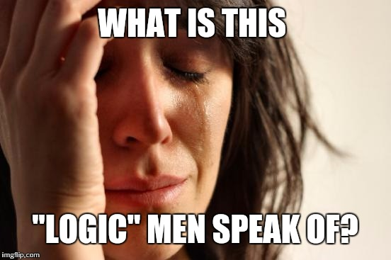 "WHAT IS THIS ""LOGIC"" MEN SPEAK OF? 