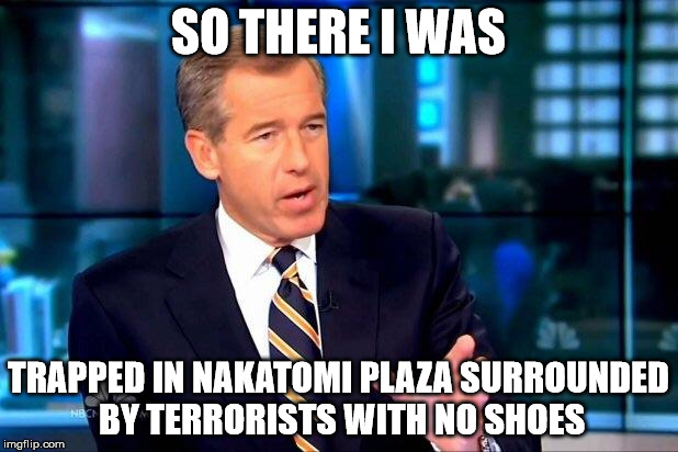 Brian Williams Dies Hard | SO THERE I WAS TRAPPED IN NAKATOMI PLAZA SURROUNDED BY TERRORISTS WITH NO SHOES | image tagged in memes,brian williams was there 2,die hard,nakatomi,terrorism | made w/ Imgflip meme maker