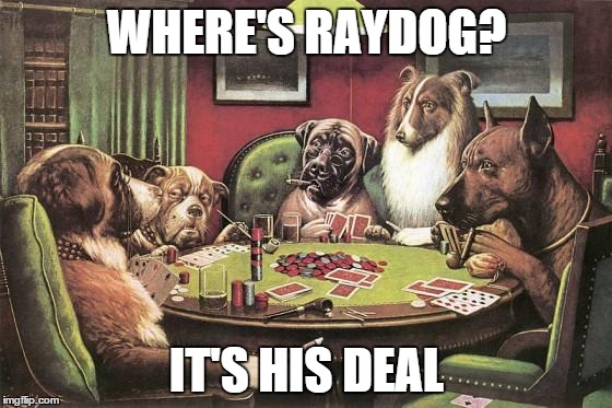 pokerdogs | WHERE'S RAYDOG? IT'S HIS DEAL | image tagged in pokerdogs,raydog,memes,meme | made w/ Imgflip meme maker