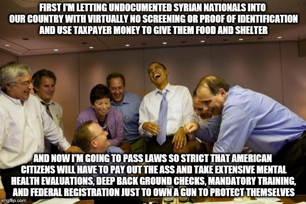 Getting a terrorist into the USA? Easier than buying fruit. | FIRST I'M LETTING UNDOCUMENTED SYRIAN NATIONALS INTO OUR COUNTRY WITH VIRTUALLY NO SCREENING OR PROOF OF IDENTIFICATION AND USE TAXPAYER MON | image tagged in refugees,gun control,obama laughing,isis,terrorists | made w/ Imgflip meme maker