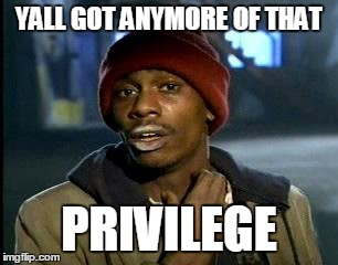 Y'all Got Any More Of That Meme | YALL GOT ANYMORE OF THAT PRIVILEGE | image tagged in memes,yall got any more of,AdviceAnimals | made w/ Imgflip meme maker