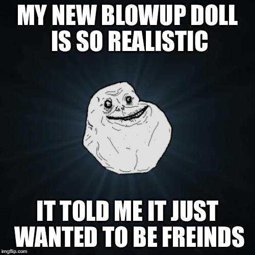 Forever Alone Meme | MY NEW BLOWUP DOLL IS SO REALISTIC IT TOLD ME IT JUST WANTED TO BE FREINDS | image tagged in memes,forever alone | made w/ Imgflip meme maker