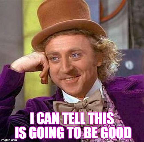 Creepy Condescending Wonka Meme | I CAN TELL THIS IS GOING TO BE GOOD | image tagged in willy wonka,creepy condescending wonka,i wonder,wonka,sarcasm,interesting | made w/ Imgflip meme maker