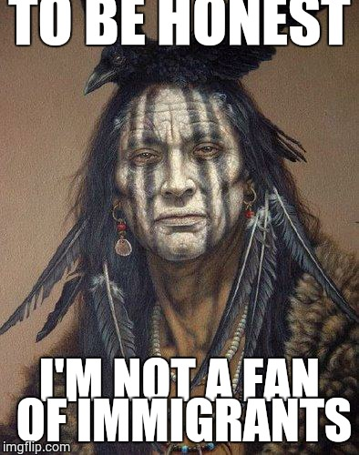 Native American | TO BE HONEST I'M NOT A FAN OF IMMIGRANTS | image tagged in native american | made w/ Imgflip meme maker