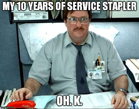 MY 10 YEARS OF SERVICE STAPLER OH. K. | image tagged in i was told there would be | made w/ Imgflip meme maker
