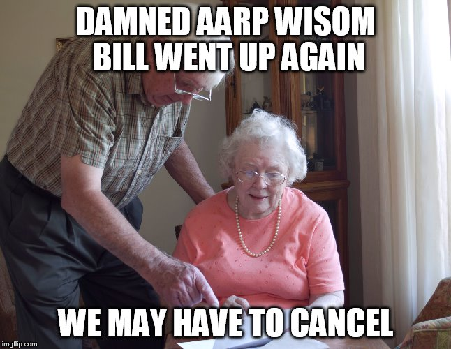 DAMNED AARP WISOM BILL WENT UP AGAIN WE MAY HAVE TO CANCEL | made w/ Imgflip meme maker