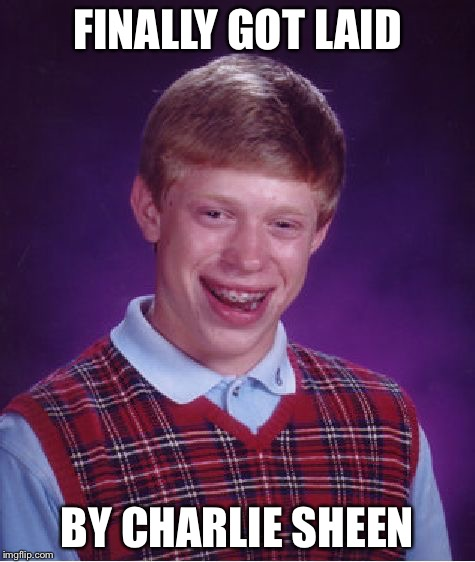 Bad Luck Brian Meme | FINALLY GOT LAID BY CHARLIE SHEEN | image tagged in memes,bad luck brian | made w/ Imgflip meme maker