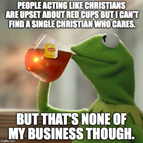 But That's None Of My Business | PEOPLE ACTING LIKE CHRISTIANS ARE UPSET ABOUT RED CUPS BUT I CAN'T FIND A SINGLE CHRISTIAN WHO CARES. BUT THAT'S NONE OF MY BUSINESS THOUGH. | image tagged in make us look bad,media hype,false,no one cared,bs | made w/ Imgflip meme maker