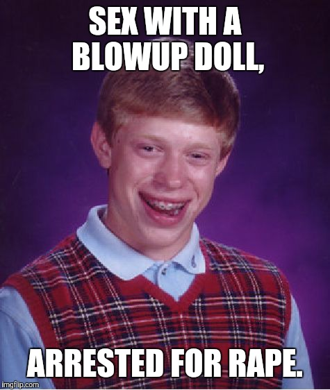 Bad Luck Brian Meme | SEX WITH A BLOWUP DOLL, ARRESTED FOR **PE. | image tagged in memes,bad luck brian | made w/ Imgflip meme maker