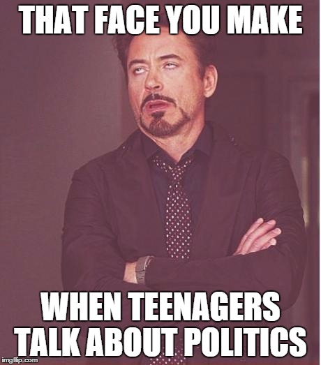 Face You Make Robert Downey Jr Meme | THAT FACE YOU MAKE WHEN TEENAGERS TALK ABOUT POLITICS | image tagged in memes,face you make robert downey jr | made w/ Imgflip meme maker