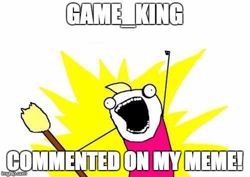 X All The Y Meme | GAME_KING COMMENTED ON MY MEME! | image tagged in memes,x all the y | made w/ Imgflip meme maker