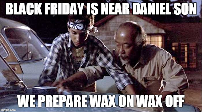 BLACK FRIDAY IS NEAR DANIEL SON WE PREPARE WAX ON WAX OFF | image tagged in karate kid | made w/ Imgflip meme maker