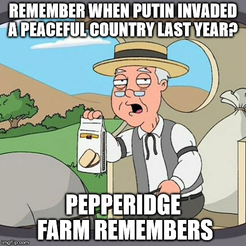 Pepperidge Farm Remembers | REMEMBER WHEN PUTIN INVADED A PEACEFUL COUNTRY LAST YEAR? PEPPERIDGE FARM REMEMBERS | image tagged in memes,pepperidge farm remembers,AdviceAnimals | made w/ Imgflip meme maker