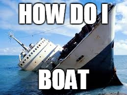 Boat is confused on how to boat | HOW DO I BOAT | image tagged in boat,meme,sinking,how do i | made w/ Imgflip meme maker