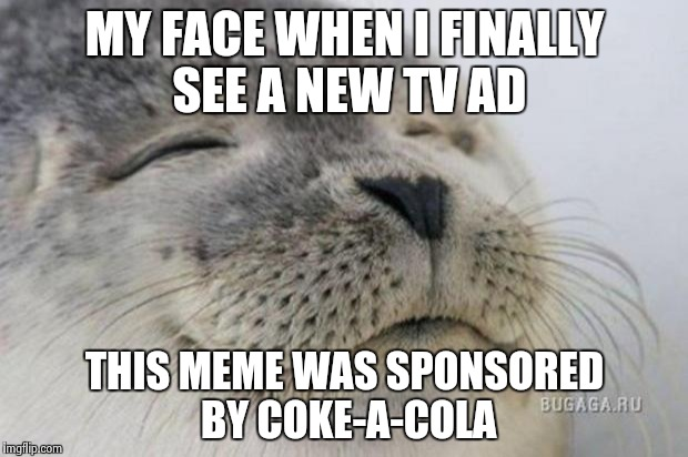 Happy Seal | MY FACE WHEN I FINALLY SEE A NEW TV AD THIS MEME WAS SPONSORED BY COKE-A-COLA | image tagged in happy seal | made w/ Imgflip meme maker