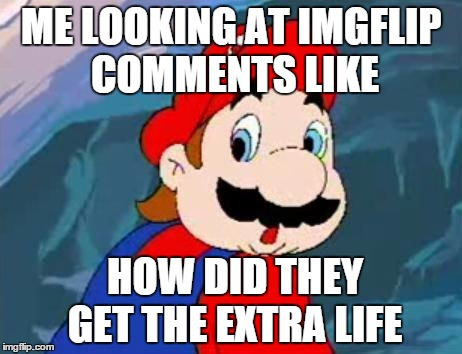I think it's just strange how it says 1up now. | ME LOOKING AT IMGFLIP COMMENTS LIKE HOW DID THEY GET THE EXTRA LIFE | image tagged in mario,imgflip unite,suprised,imgflip,front page,meme | made w/ Imgflip meme maker