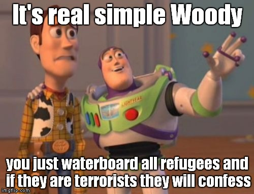 X, X Everywhere Meme | It's real simple Woody you just waterboard all refugees and if they are terrorists they will confess | image tagged in memes,x x everywhere | made w/ Imgflip meme maker