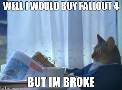 I Should Buy A Boat Cat | WELL I WOULD BUY FALLOUT 4 BUT IM BROKE | image tagged in memes,i should buy a boat cat | made w/ Imgflip meme maker