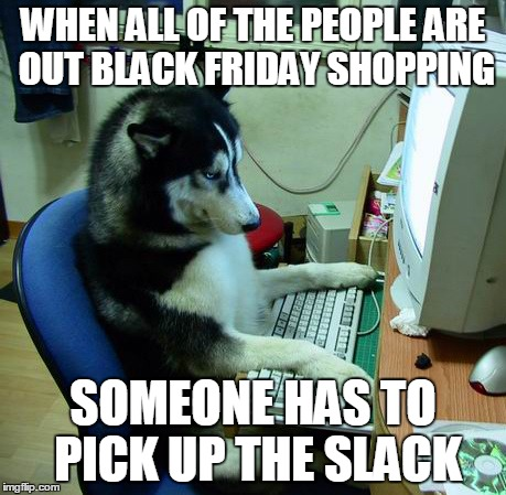 I Have No Idea What I Am Doing Meme | WHEN ALL OF THE PEOPLE ARE OUT BLACK FRIDAY SHOPPING SOMEONE HAS TO PICK UP THE SLACK | image tagged in memes,i have no idea what i am doing | made w/ Imgflip meme maker