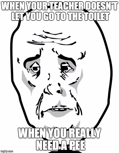 Okay Guy Rage Face2 | WHEN YOUR TEACHER DOESN'T LET YOU GO TO THE TOILET WHEN YOU REALLY NEED A PEE | image tagged in memes,okay guy rage face2 | made w/ Imgflip meme maker