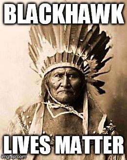 First Nation | BLACKHAWK LIVES MATTER | image tagged in first nation | made w/ Imgflip meme maker