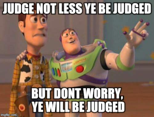 X, X Everywhere | JUDGE NOT LESS YE BE JUDGED BUT DONT WORRY, YE WILL BE JUDGED | image tagged in memes,x x everywhere,toy story,judge not less ye be judged | made w/ Imgflip meme maker