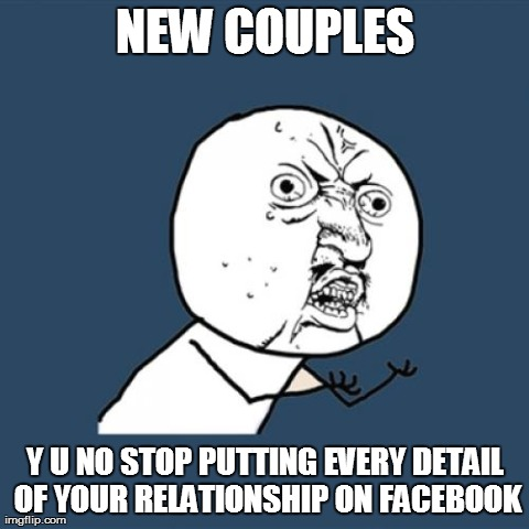 Y U No | NEW COUPLES Y U NO STOP PUTTING EVERY DETAIL OF YOUR RELATIONSHIP ON FACEBOOK | image tagged in memes,y u no | made w/ Imgflip meme maker