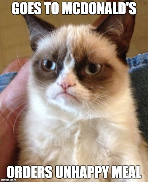 Grumpy Cat Meme | GOES TO MCDONALD'S ORDERS UNHAPPY MEAL | image tagged in memes,grumpy cat | made w/ Imgflip meme maker