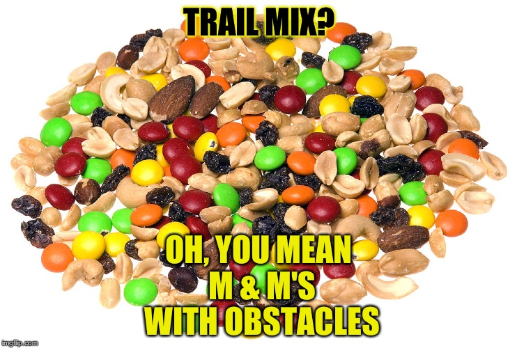 Trail Mix | TRAIL MIX? OH, YOU MEAN M & M'S WITH OBSTACLES | image tagged in trail mix | made w/ Imgflip meme maker
