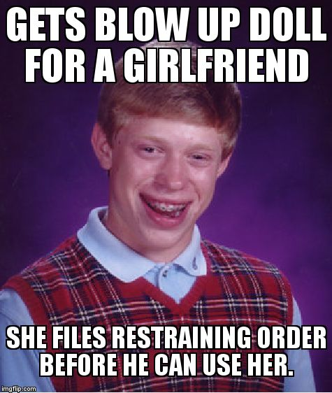 Bad Luck Brian Meme | GETS BLOW UP DOLL FOR A GIRLFRIEND SHE FILES RESTRAINING ORDER BEFORE HE CAN USE HER. | image tagged in memes,bad luck brian | made w/ Imgflip meme maker