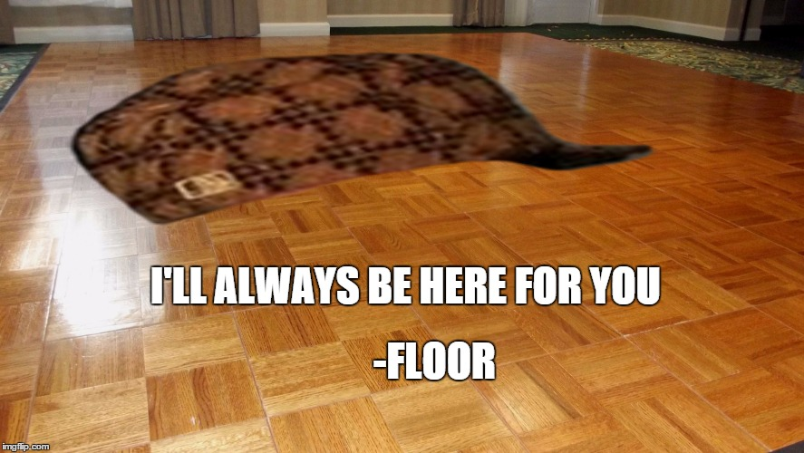 Floor | -FLOOR I'LL ALWAYS BE HERE FOR YOU | image tagged in floor,scumbag | made w/ Imgflip meme maker