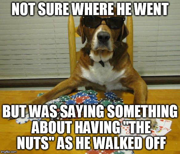 "NOT SURE WHERE HE WENT BUT WAS SAYING SOMETHING ABOUT HAVING ""THE NUTS"" AS HE WALKED OFF 