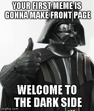 YOUR FIRST MEME IS GONNA MAKE FRONT PAGE WELCOME TO THE DARK SIDE | made w/ Imgflip meme maker