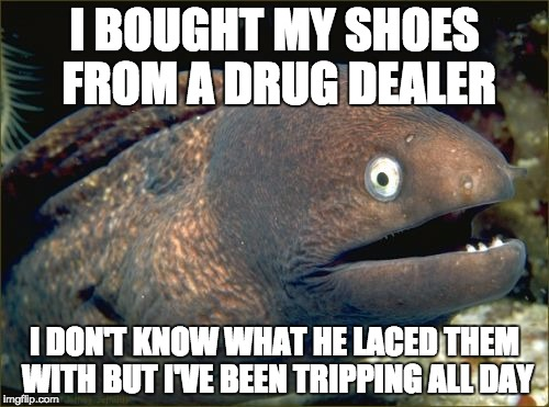 Bad Joke Eel Meme | I BOUGHT MY SHOES FROM A DRUG DEALER I DON'T KNOW WHAT HE LACED THEM WITH BUT I'VE BEEN TRIPPING ALL DAY | image tagged in memes,bad joke eel,AdviceAnimals | made w/ Imgflip meme maker