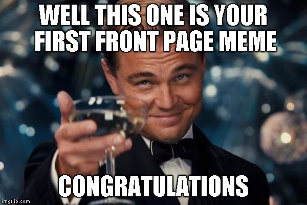 Leonardo Dicaprio Cheers Meme | WELL THIS ONE IS YOUR FIRST FRONT PAGE MEME CONGRATULATIONS | image tagged in memes,leonardo dicaprio cheers | made w/ Imgflip meme maker