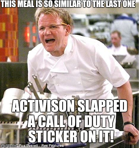 Chef Gordon Ramsay Meme | THIS MEAL IS SO SIMILAR TO THE LAST ONE ACTIVISON SLAPPED A CALL OF DUTY STICKER ON IT! | image tagged in memes,chef gordon ramsay | made w/ Imgflip meme maker
