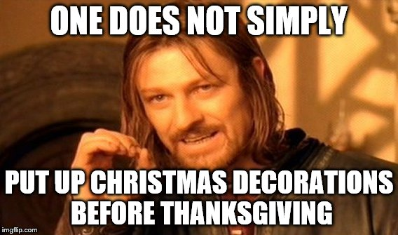 Christmas Before Thanksgiving Meme.Putting Up Christmas Decorations Before Thanksgiving