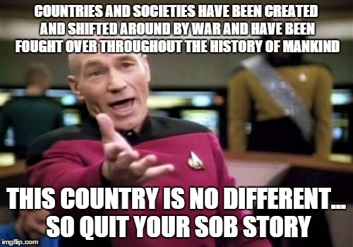 Picard Wtf Meme | COUNTRIES AND SOCIETIES HAVE BEEN CREATED AND SHIFTED AROUND BY WAR AND HAVE BEEN FOUGHT OVER THROUGHOUT THE HISTORY OF MANKIND THIS COUNTRY | image tagged in memes,picard wtf | made w/ Imgflip meme maker