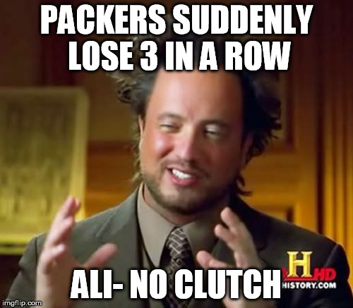 Packers can't clutch | PACKERS SUDDENLY LOSE 3 IN A ROW ALI- NO CLUTCH | image tagged in ancient aliens,no clutch,packers,losing streak | made w/ Imgflip meme maker