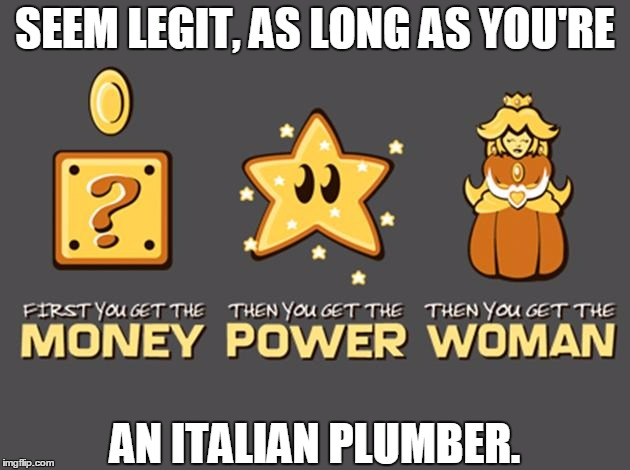 Only in the Mushroom Kingdom... | SEEM LEGIT, AS LONG AS YOU'RE AN ITALIAN PLUMBER. | image tagged in memes,mario,super mario,mushroom kingdom,princess peach,power | made w/ Imgflip meme maker