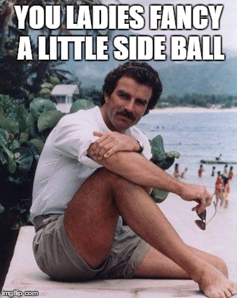 magnumshorts | YOU LADIES FANCY A LITTLE SIDE BALL | image tagged in magnumshorts | made w/ Imgflip meme maker