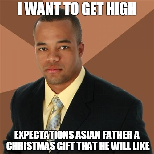 Successful Black Man Meme | I WANT TO GET HIGH EXPECTATIONS ASIAN FATHER A CHRISTMAS GIFT THAT HE WILL LIKE | image tagged in memes,successful black man | made w/ Imgflip meme maker