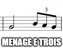 music triplets | MENAGE E TROIS | image tagged in music triplets | made w/ Imgflip meme maker