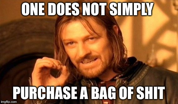 One Does Not Simply Meme | ONE DOES NOT SIMPLY PURCHASE A BAG OF SHIT | image tagged in memes,one does not simply | made w/ Imgflip meme maker